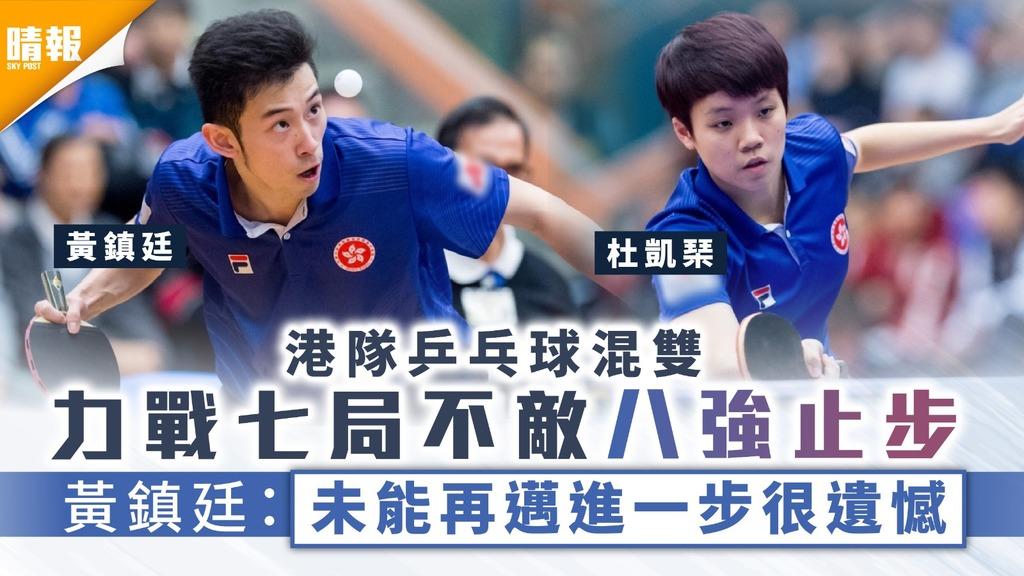 港隊賽果|港隊乒乓球混雙力戰七局不敵八強止步 黃鎮廷:未能再邁進一步很遺憾