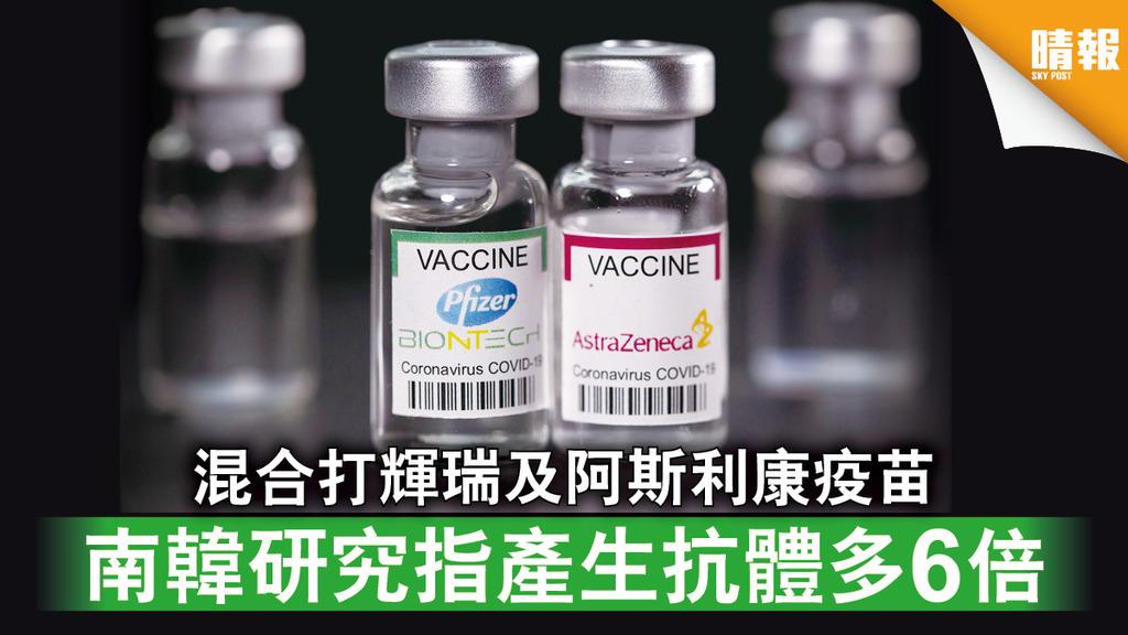 新冠疫苗|混合打輝瑞及阿斯利康疫苗 南韓研究指產生抗體多6倍