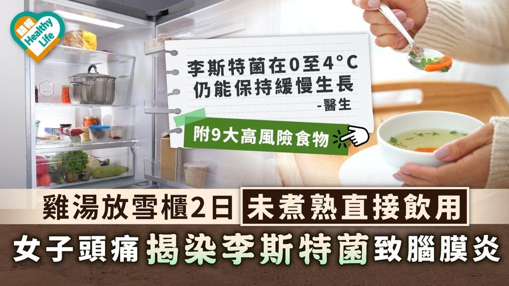 食用安全|雞湯放雪櫃2日未煮熟直接飲用 女子頭痛揭染李斯特菌致腦膜炎|附9大高風險食物