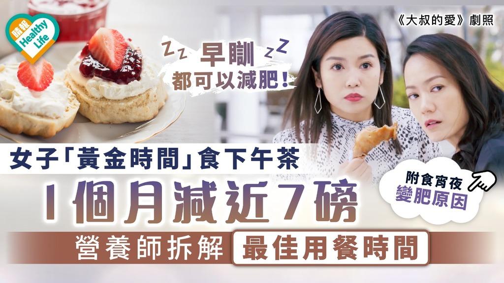 不戒口減肥|女子「黃金時間」食下午茶1個月減近7磅 營養師拆解最佳用餐時間