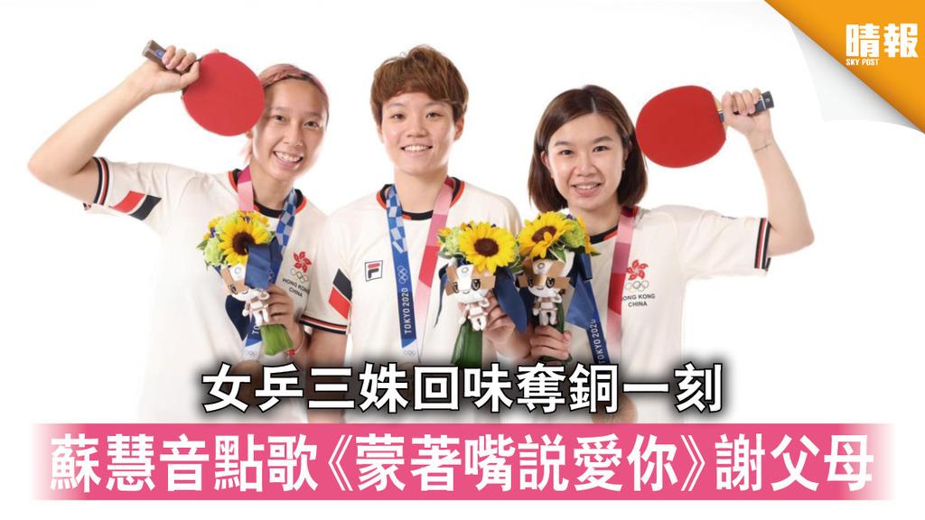 東京奧運|女乒三姝回味奪銅一刻 蘇慧音點歌《蒙著嘴說愛你》謝父母