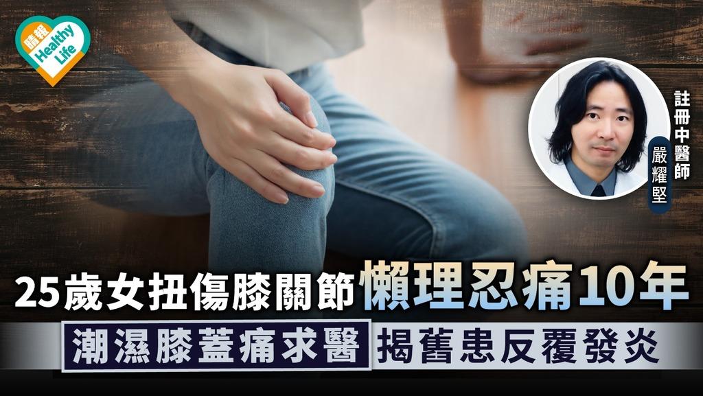 中醫養生|25歲女扭傷膝關節懶理忍痛10年 潮濕膝蓋痛求醫揭舊患反覆發炎