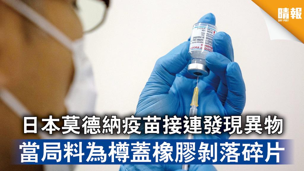 新冠疫苗|日本莫德納疫苗接連發現異物 當局料為樽蓋橡膠剝落碎片