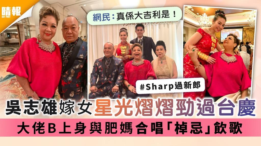 吳志雄嫁女星光熠熠勁過台慶 大佬B上身與肥媽合唱「棹忌」飲歌