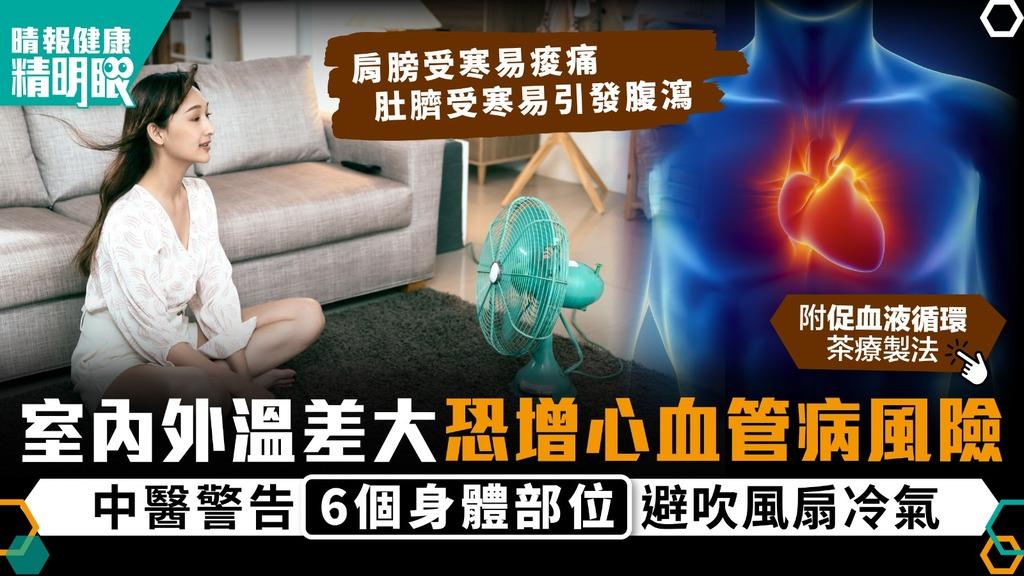 健康精明眼|室內外溫差大恐增心血管病風險 中醫警告6個身體部位避吹風扇冷氣|附促血液循環茶療製法