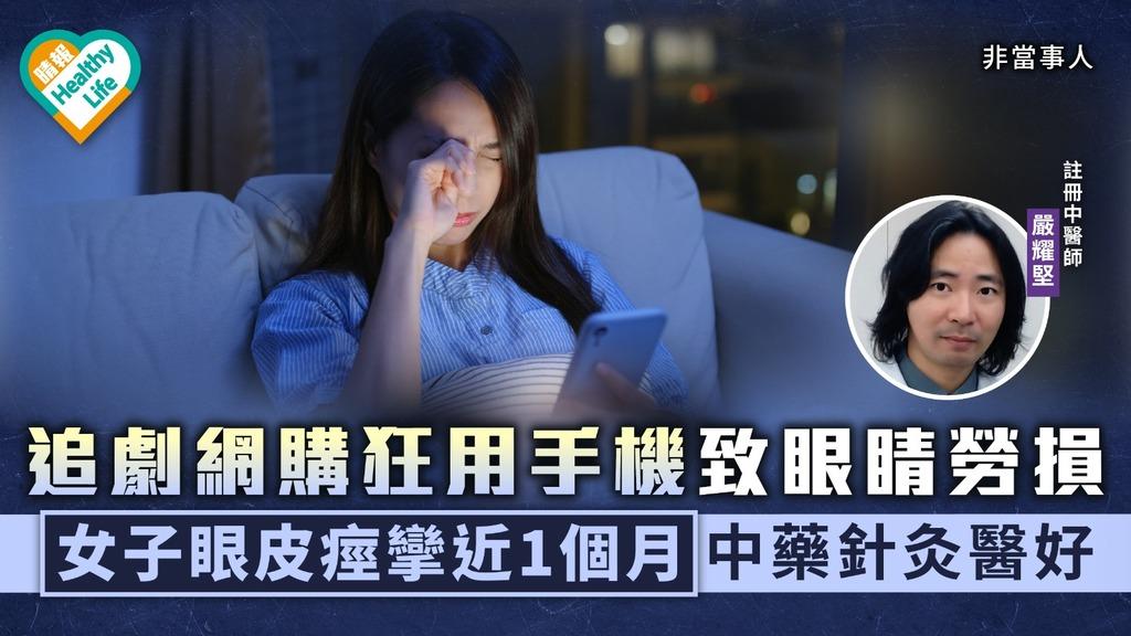 中醫養生|追劇網購狂用手機致眼睛勞損 女子眼皮痙攣近1個月中藥針灸醫好