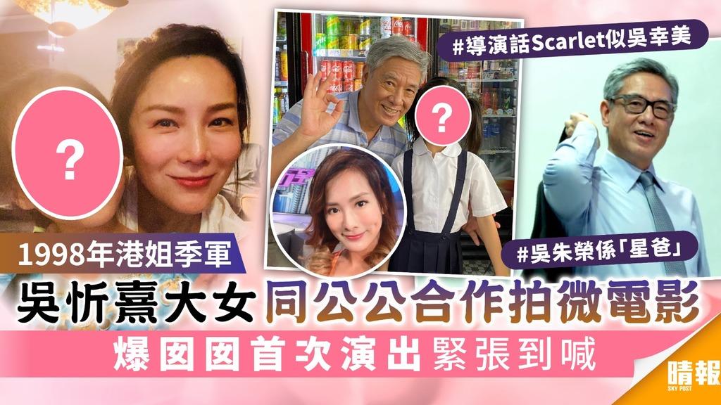1998年港姐季軍 吳忻熹大女同公公合作拍微電影 爆囡囡首次演出緊張到喊