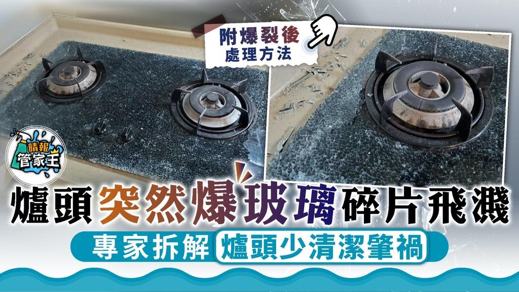 管家王|爐頭突然爆玻璃碎片飛濺 專家拆解爐頭少清潔肇禍【附處理方法】