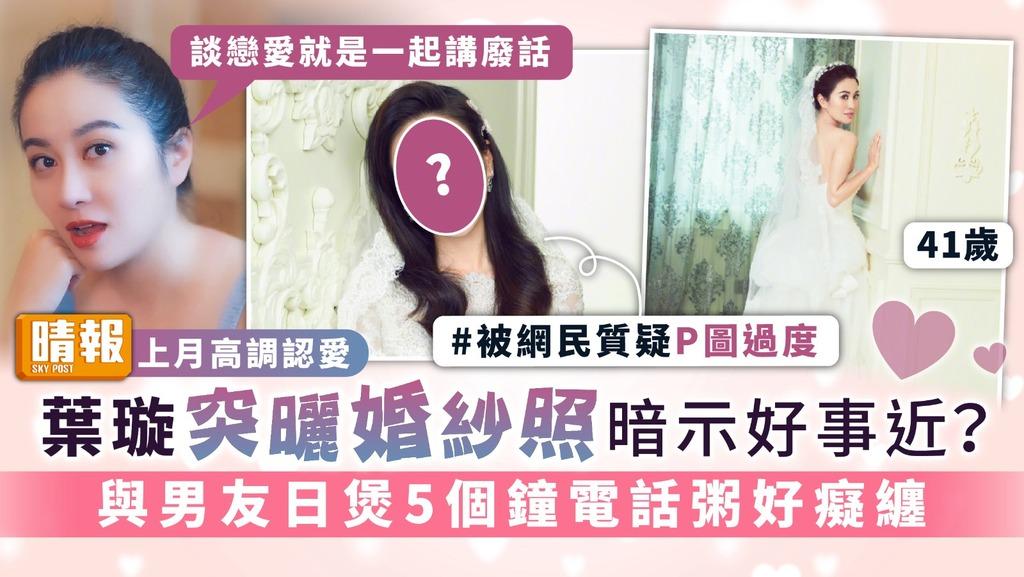 上月高調認愛|41歲葉璇突曬婚紗照暗示好事近? 與男友日煲5個鐘電話粥好癡纏