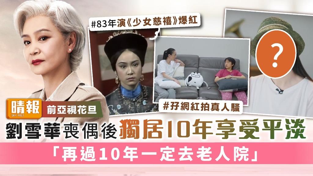 前亞視花旦│劉雪華喪偶後獨居10年享受平淡 「再過10年一定去老人院」