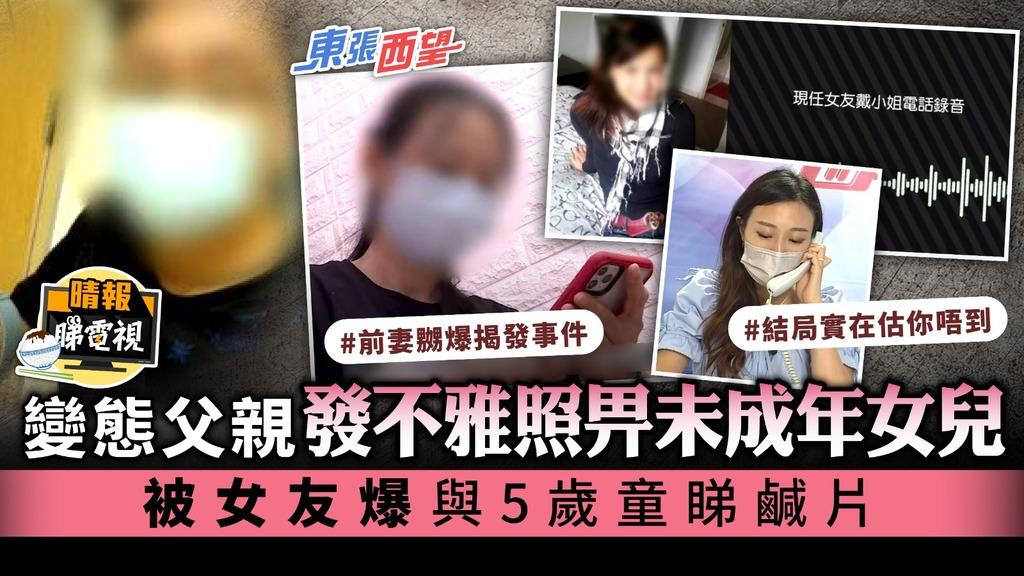 東張西望丨變態父親發不雅照畀未成年女兒 被女友爆與5歲童睇鹹片