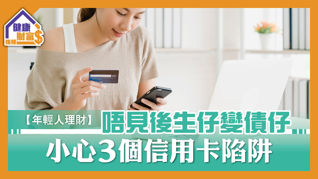 【年輕人理財】唔見後生仔變債仔 小心3個信用卡陷阱
