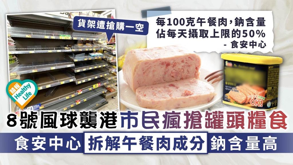 食用安全︳8號風球襲港市民瘋搶罐頭糧食 食安中心拆解午餐肉成分鈉含量高