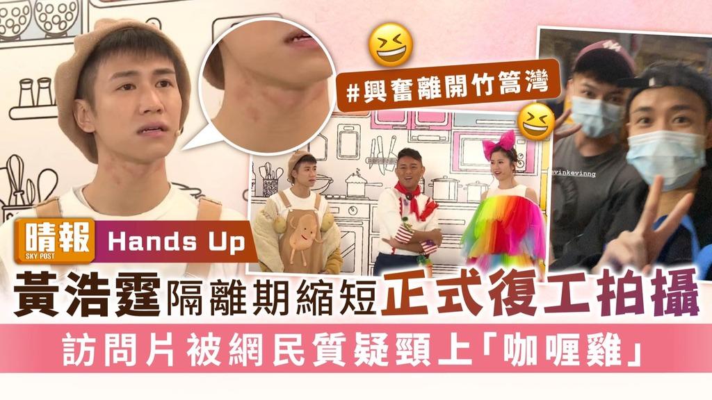 Hands Up|黃浩霆隔離期縮短正式復工拍攝 訪問片被網民質疑頸上「咖喱雞」