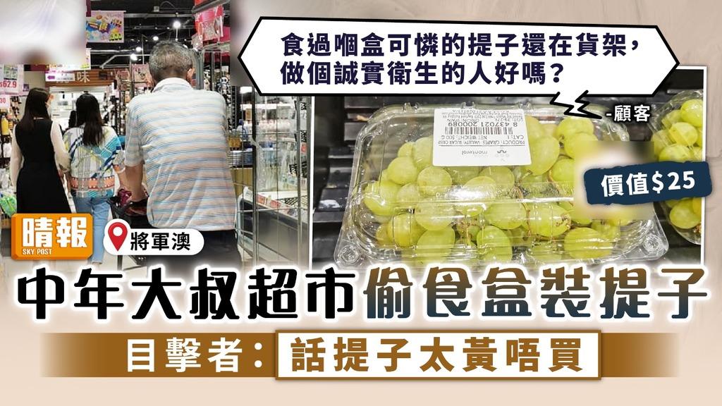 無公德心 ︳中年大叔超市偷食盒裝提子 目擊者:話提子太黃唔買