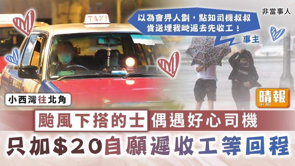 好人好事︳颱風下搭的士偶遇好心司機 只加$20自願遲收工等回程
