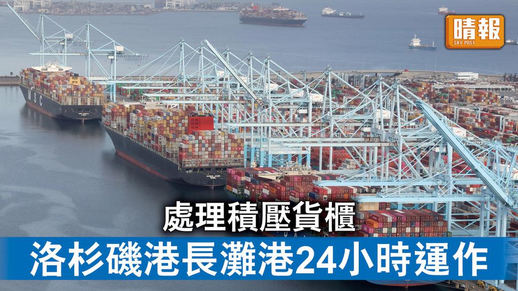 貨運延誤|處理積壓貨櫃 洛杉磯港長灘港24小時運作